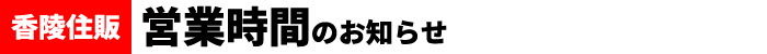 香陵住販グループ:営業時間変更のお知らせ